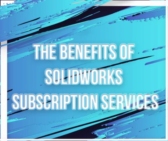 SOLIDWORKS Subscription Services - Lợi ích không thể bỏ lỡ của Khách hàng